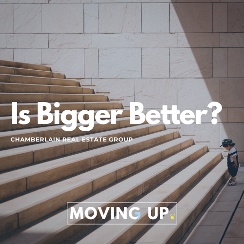 does_moving_up_mean_bigger_is_better_chamberlain_real_estate_group